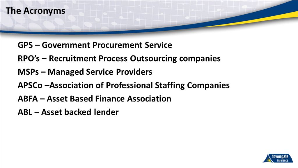 The Acronyms GPS – Government Procurement Service RPO's – Recruitment Process Outsourcing companies MSPs – Managed Service Providers APSCo –Association of Professional Staffing Companies ABFA – Asset Based Finance Association ABL – Asset backed lender