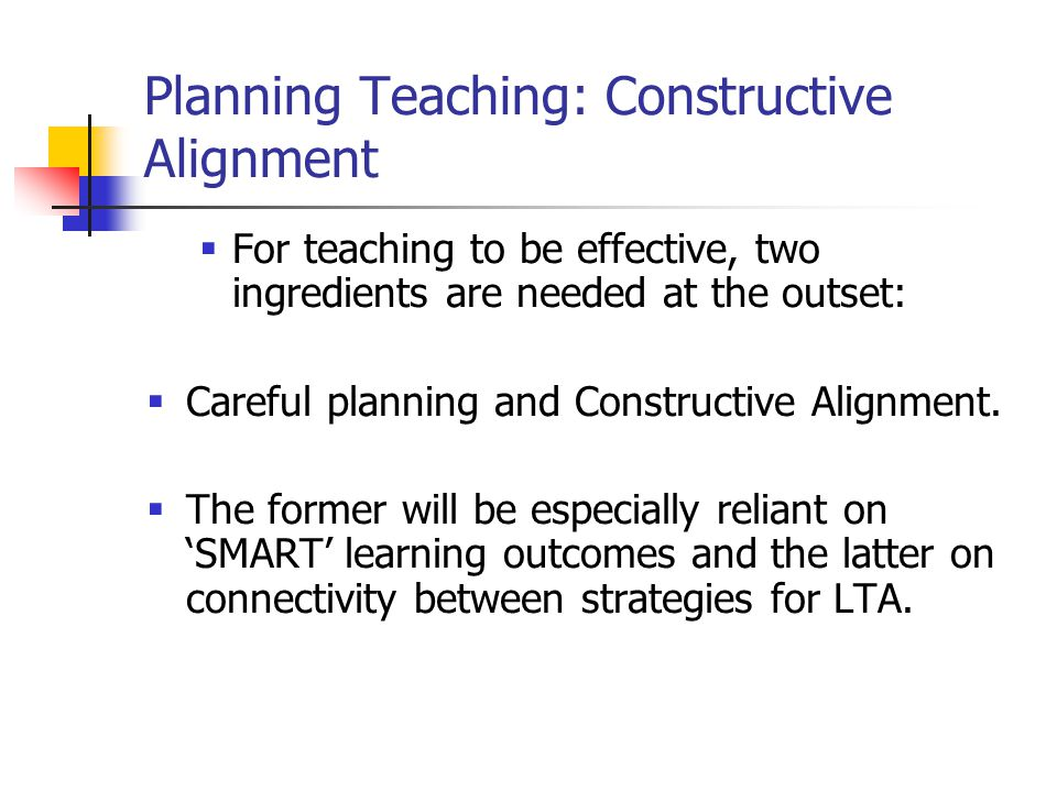 Constructive Alignment 'A good teaching system aligns teaching method and assessment to the learning activities stated in the objectives so that all aspects of this system are IN ACCORD in supporting appropriate student learning'.