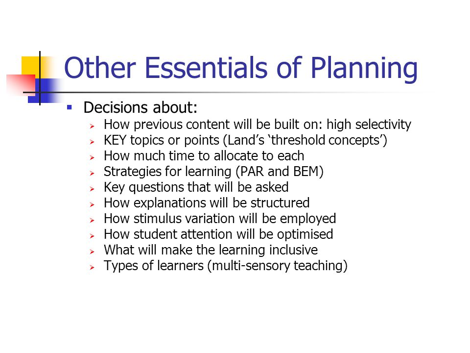 Other Essentials of Planning  Decisions about:  How previous content will be built on: high selectivity  KEY topics or points (Land's 'threshold concepts')  How much time to allocate to each  Strategies for learning (PAR and BEM)  Key questions that will be asked  How explanations will be structured  How stimulus variation will be employed  How student attention will be optimised  What will make the learning inclusive  Types of learners (multi-sensory teaching)