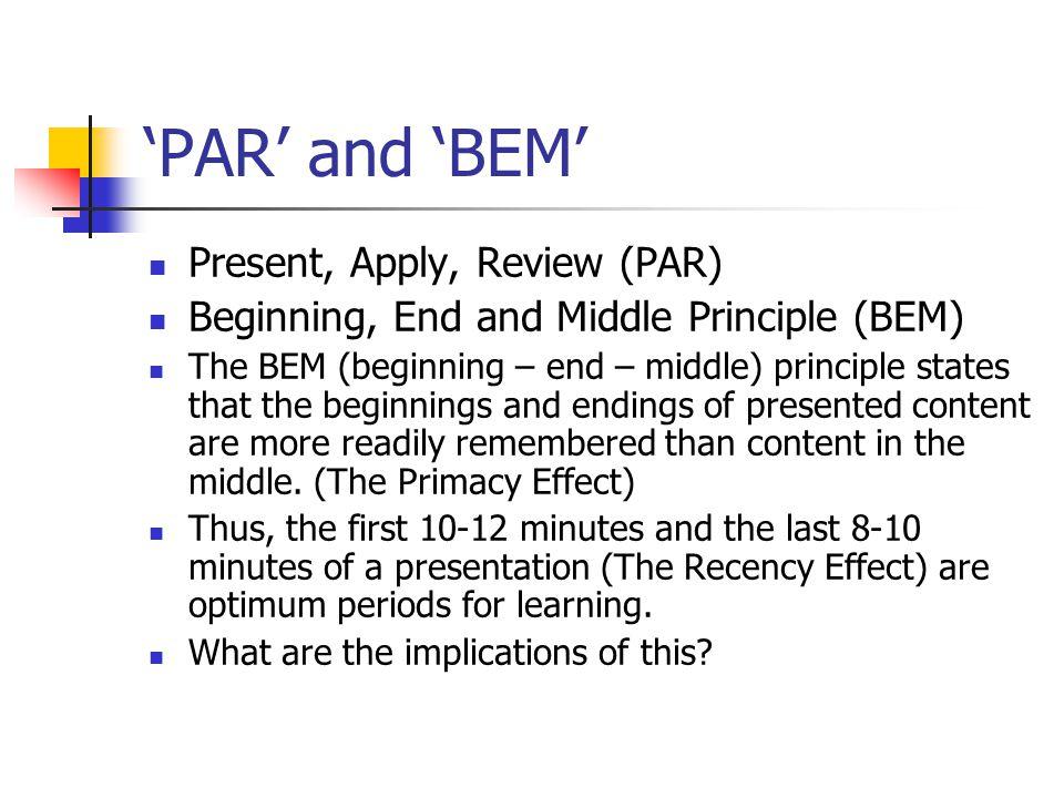 'PAR' and 'BEM' Present, Apply, Review (PAR) Beginning, End and Middle Principle (BEM) The BEM (beginning – end – middle) principle states that the be