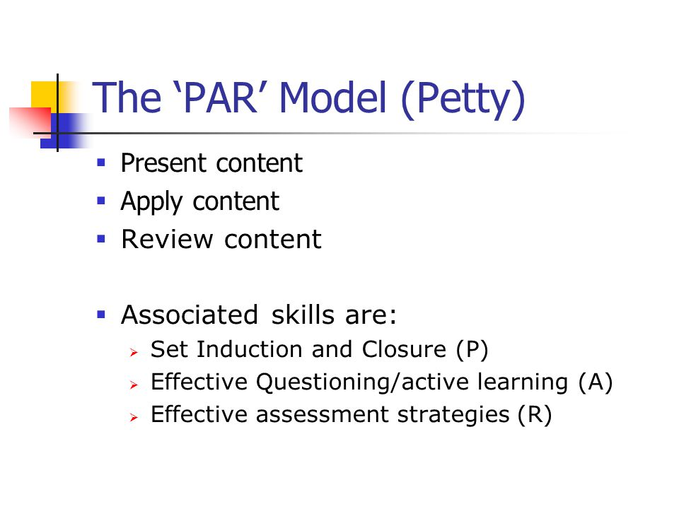 The 'PAR' Model (Petty)  Present content  Apply content  Review content  Associated skills are:  Set Induction and Closure (P)  Effective Questioning/active learning (A)  Effective assessment strategies (R)