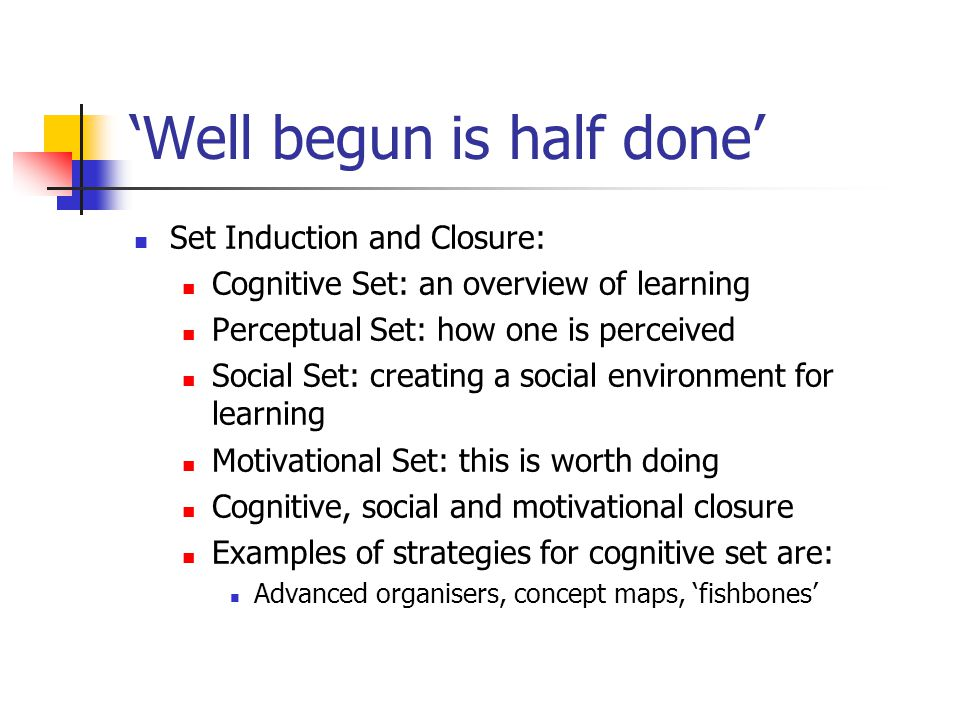 'Well begun is half done' Set Induction and Closure: Cognitive Set: an overview of learning Perceptual Set: how one is perceived Social Set: creating