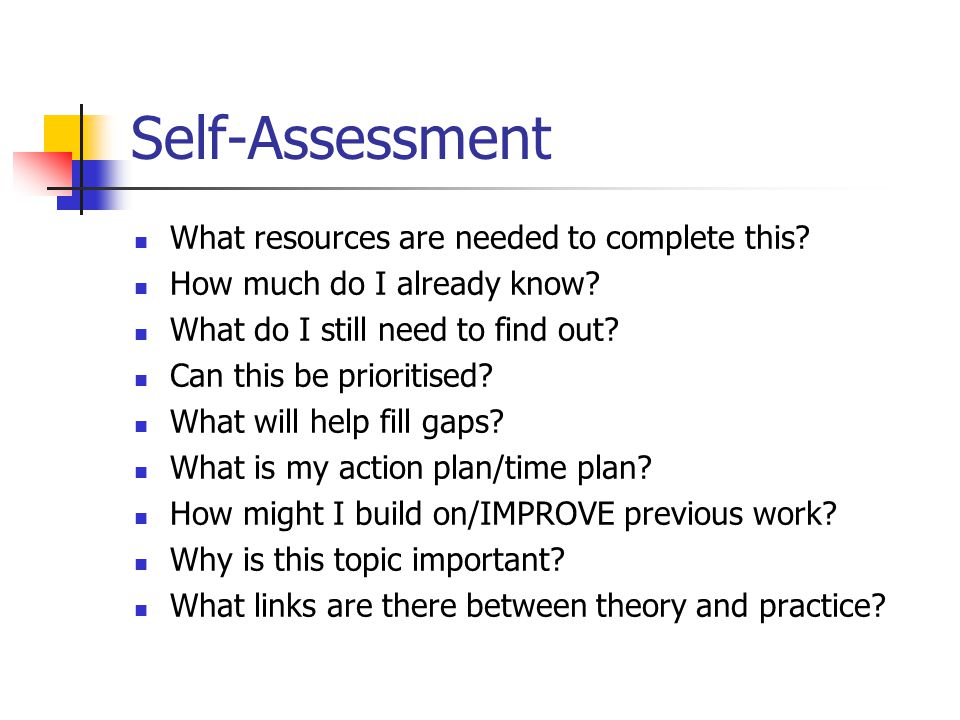 Self-Assessment What resources are needed to complete this? How much do I already know? What do I still need to find out? Can this be prioritised? Wha