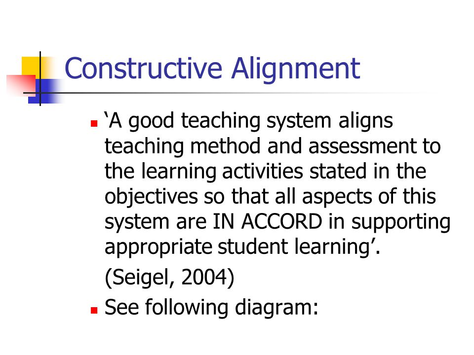 Constructive Alignment 'A good teaching system aligns teaching method and assessment to the learning activities stated in the objectives so that all a