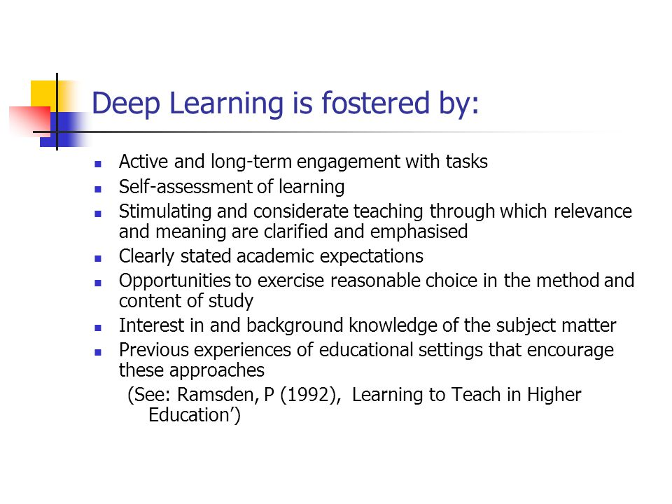 Deep Learning is fostered by: Active and long-term engagement with tasks Self-assessment of learning Stimulating and considerate teaching through which relevance and meaning are clarified and emphasised Clearly stated academic expectations Opportunities to exercise reasonable choice in the method and content of study Interest in and background knowledge of the subject matter Previous experiences of educational settings that encourage these approaches (See: Ramsden, P (1992), Learning to Teach in Higher Education')