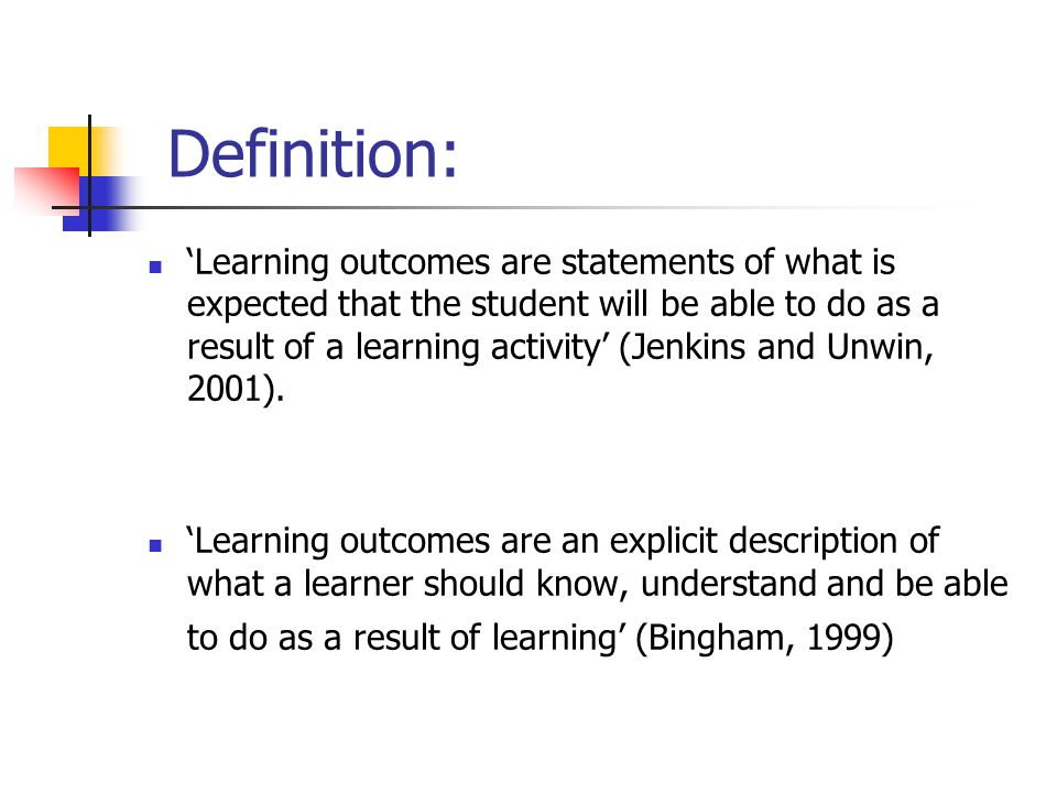 Definition: 'Learning outcomes are statements of what is expected that the student will be able to do as a result of a learning activity' (Jenkins and
