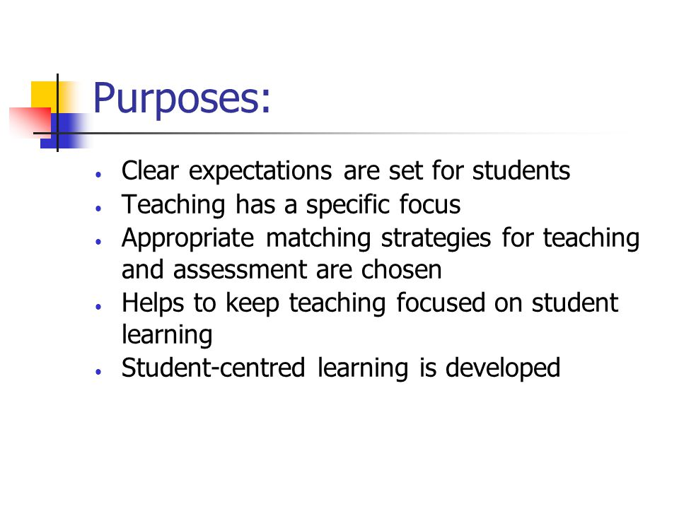 Purposes: Clear expectations are set for students Teaching has a specific focus Appropriate matching strategies for teaching and assessment are chosen