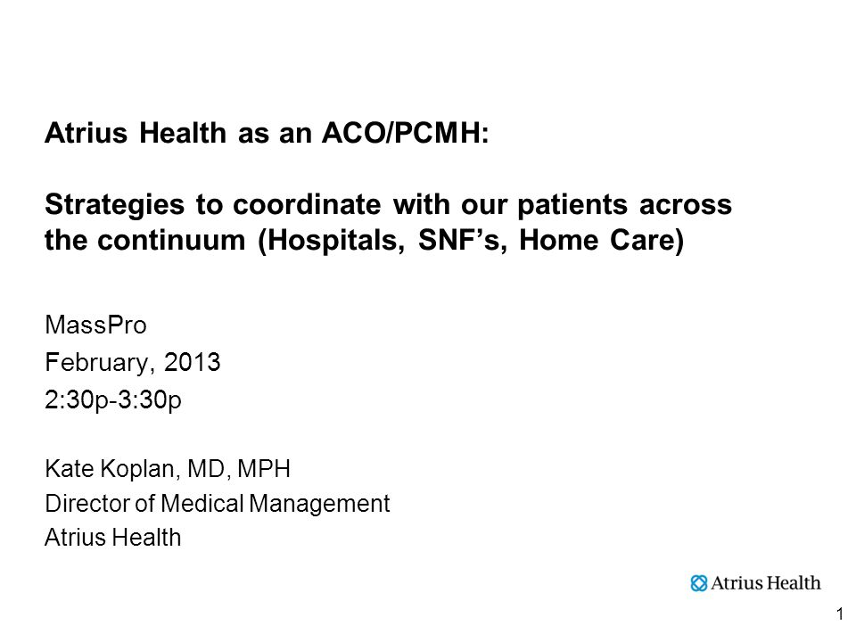 Atrius Health as an ACO/PCMH: Strategies to coordinate with our patients across the continuum (Hospitals, SNF's, Home Care) MassPro February, 2013 2:30p-3:30p Kate Koplan, MD, MPH Director of Medical Management Atrius Health 1
