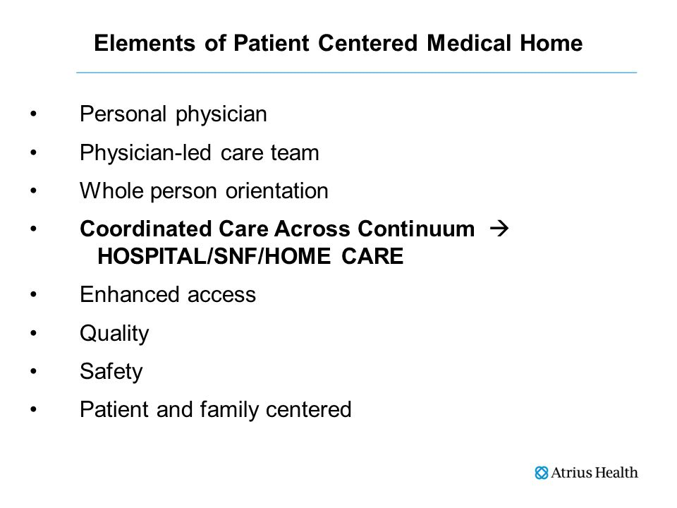 Elements of Patient Centered Medical Home Personal physician Physician-led care team Whole person orientation Coordinated Care Across Continuum  HOSPITAL/SNF/HOME CARE Enhanced access Quality Safety Patient and family centered