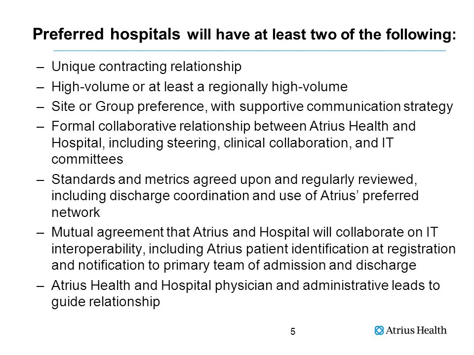 Preferred hospitals will have at least two of the following: –Unique contracting relationship –High-volume or at least a regionally high-volume –Site or Group preference, with supportive communication strategy –Formal collaborative relationship between Atrius Health and Hospital, including steering, clinical collaboration, and IT committees –Standards and metrics agreed upon and regularly reviewed, including discharge coordination and use of Atrius' preferred network –Mutual agreement that Atrius and Hospital will collaborate on IT interoperability, including Atrius patient identification at registration and notification to primary team of admission and discharge –Atrius Health and Hospital physician and administrative leads to guide relationship 5
