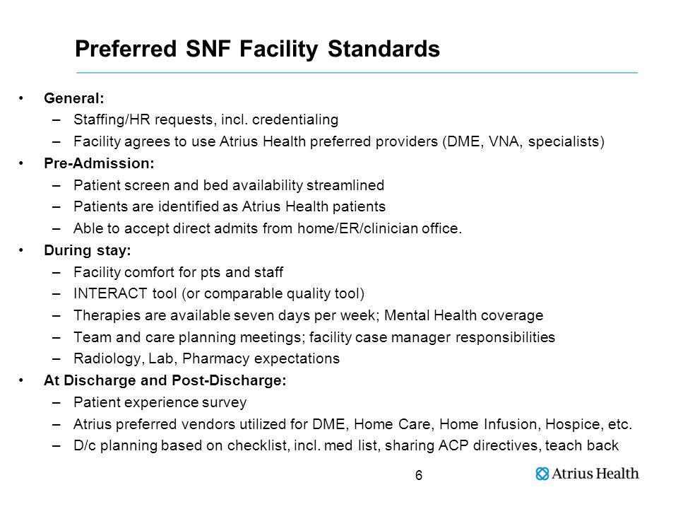 Preferred SNF Provider Standards Discharge Planning –Templated summary; sent w/i 24h to Atrius Med Records –Ensure that f/u care is appropriate and that patient returned to Atrius Health PCP 24/7 coverage by experienced and responsive clinicians Timely communication to PCP if unexpected change in patient's status Newly admitted patients seen w/i 48h of admission by physician Utilize Atrius Health preferred providers during stay Participate in team and family meetings Participate in quality and INTERACT or other related readmissions reviews Comply with all payer minimum requirements 7