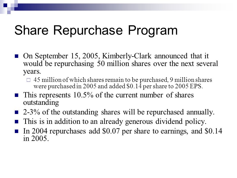 Share Repurchase Program On September 15, 2005, Kimberly-Clark announced that it would be repurchasing 50 million shares over the next several years.
