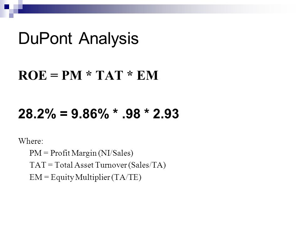 DuPont Analysis ROE = PM * TAT * EM 28.2% = 9.86% *.98 * 2.93 Where: PM = Profit Margin (NI/Sales) TAT = Total Asset Turnover (Sales/TA) EM = Equity Multiplier (TA/TE)