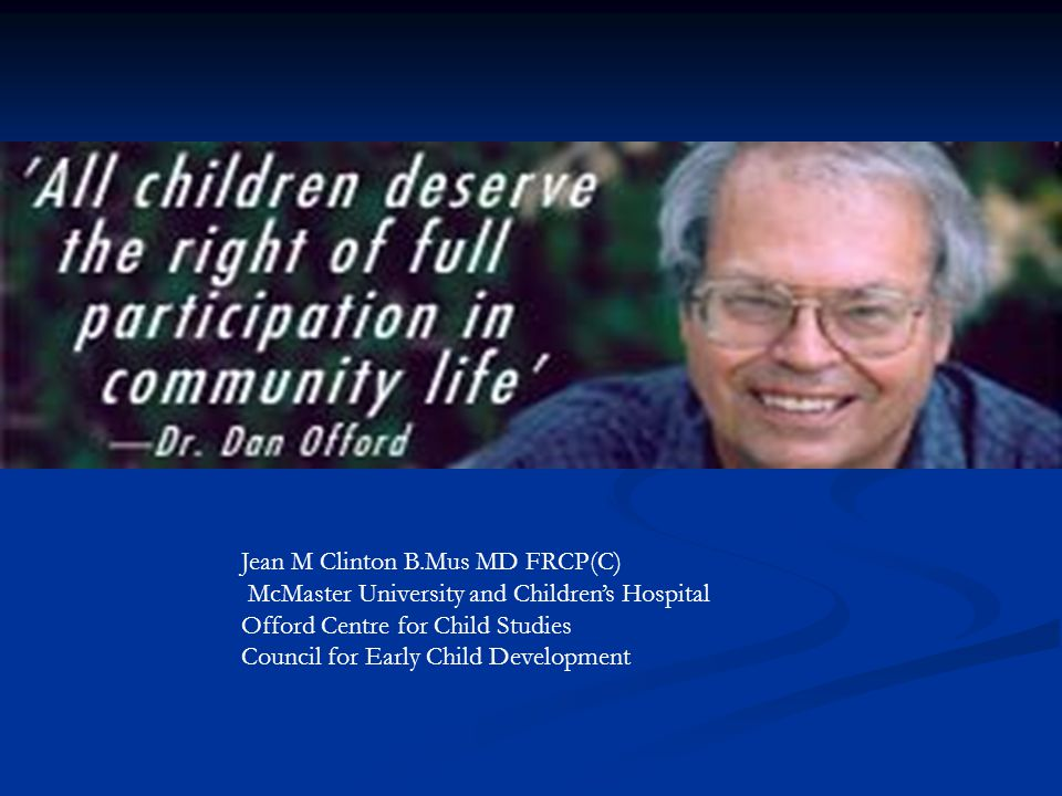 Jean M Clinton B.Mus MD FRCP(C) McMaster University and Children's Hospital Offord Centre for Child Studies Council for Early Child Development