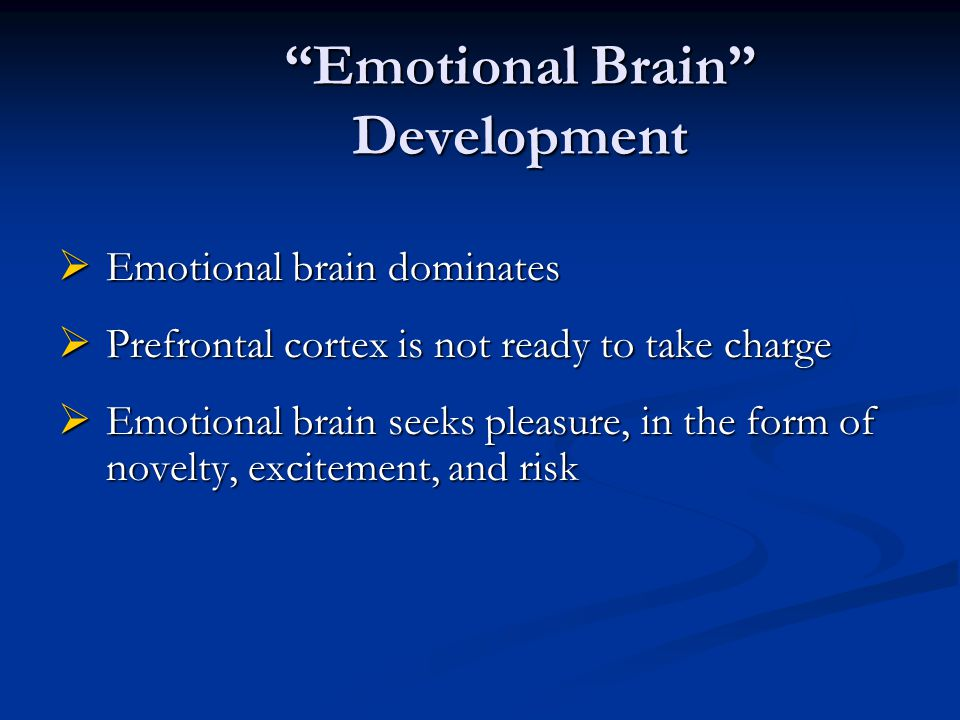 """Emotional Brain"" Development  Emotional brain dominates  Prefrontal cortex is not ready to take charge  Emotional brain seeks pleasure, in the for"