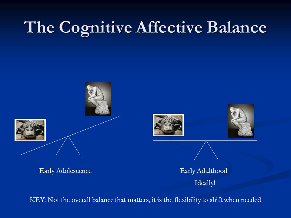 The Cognitive Affective Balance Early AdolescenceEarly Adulthood Ideally! KEY: Not the overall balance that matters, it is the flexibility to shift wh