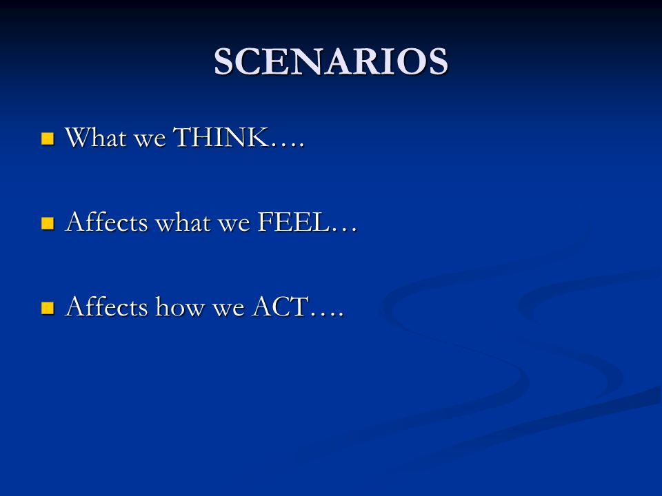 SCENARIOS What we THINK…. What we THINK…. Affects what we FEEL… Affects what we FEEL… Affects how we ACT…. Affects how we ACT….