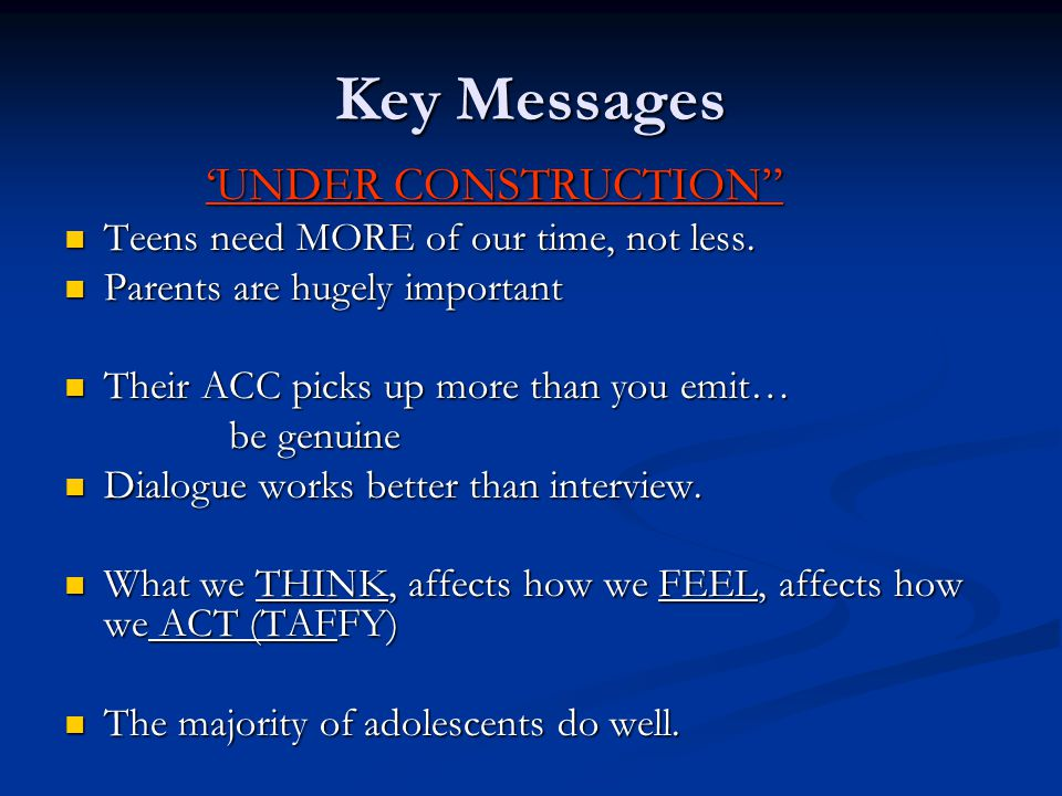 "Key Messages 'UNDER CONSTRUCTION"" 'UNDER CONSTRUCTION"" Teens need MORE of our time, not less. Teens need MORE of our time, not less. Parents are hugel"