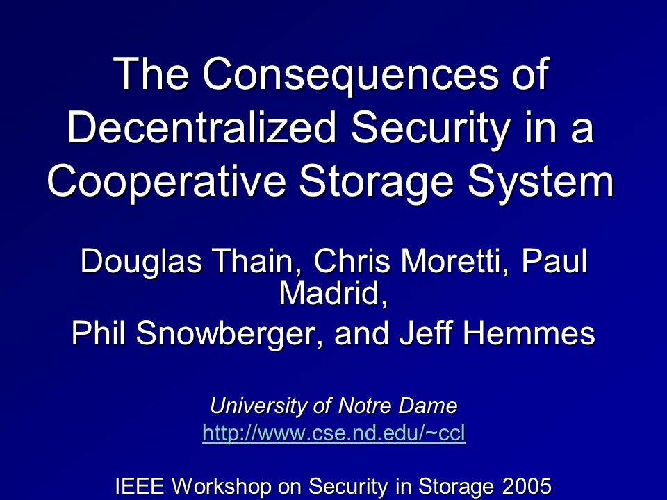 The Consequences of Decentralized Security in a Cooperative Storage System Douglas Thain, Chris Moretti, Paul Madrid, Phil Snowberger, and Jeff Hemmes University of Notre Dame http://www.cse.nd.edu/~ccl IEEE Workshop on Security in Storage 2005