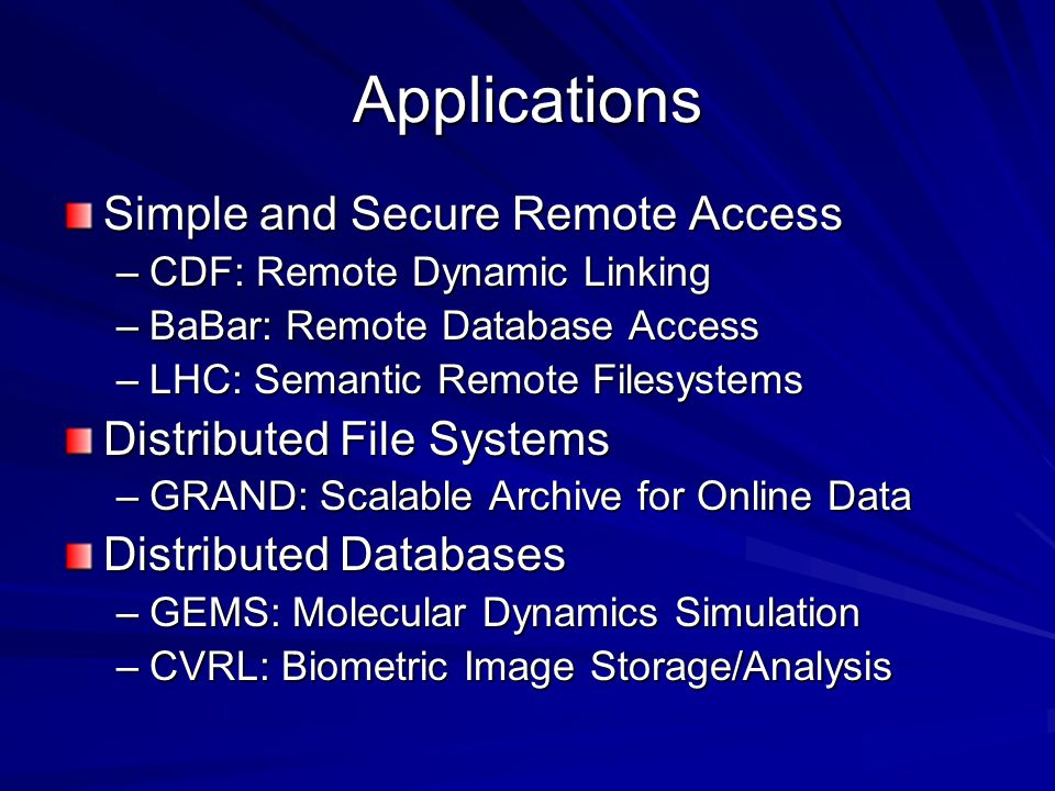 Applications Simple and Secure Remote Access –CDF: Remote Dynamic Linking –BaBar: Remote Database Access –LHC: Semantic Remote Filesystems Distributed File Systems –GRAND: Scalable Archive for Online Data Distributed Databases –GEMS: Molecular Dynamics Simulation –CVRL: Biometric Image Storage/Analysis
