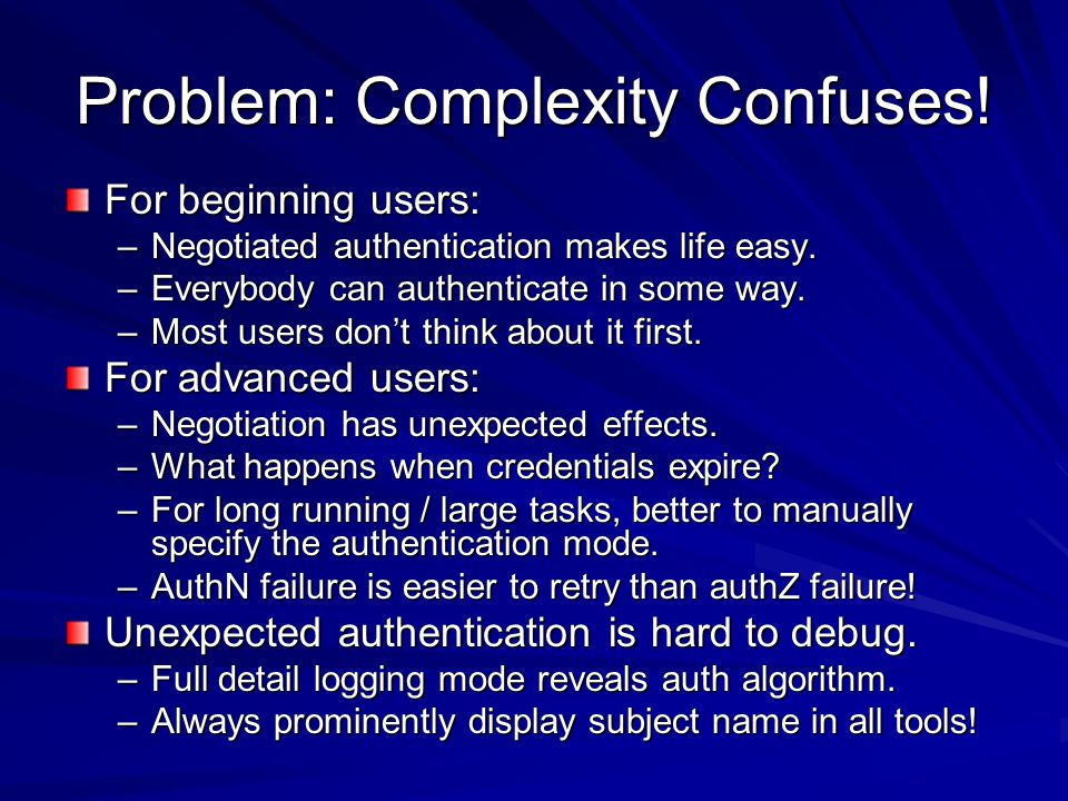 Problem: Complexity Confuses. For beginning users: –Negotiated authentication makes life easy.
