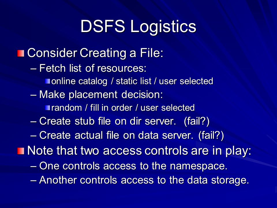DSFS Logistics Consider Creating a File: –Fetch list of resources: online catalog / static list / user selected –Make placement decision: random / fill in order / user selected –Create stub file on dir server.
