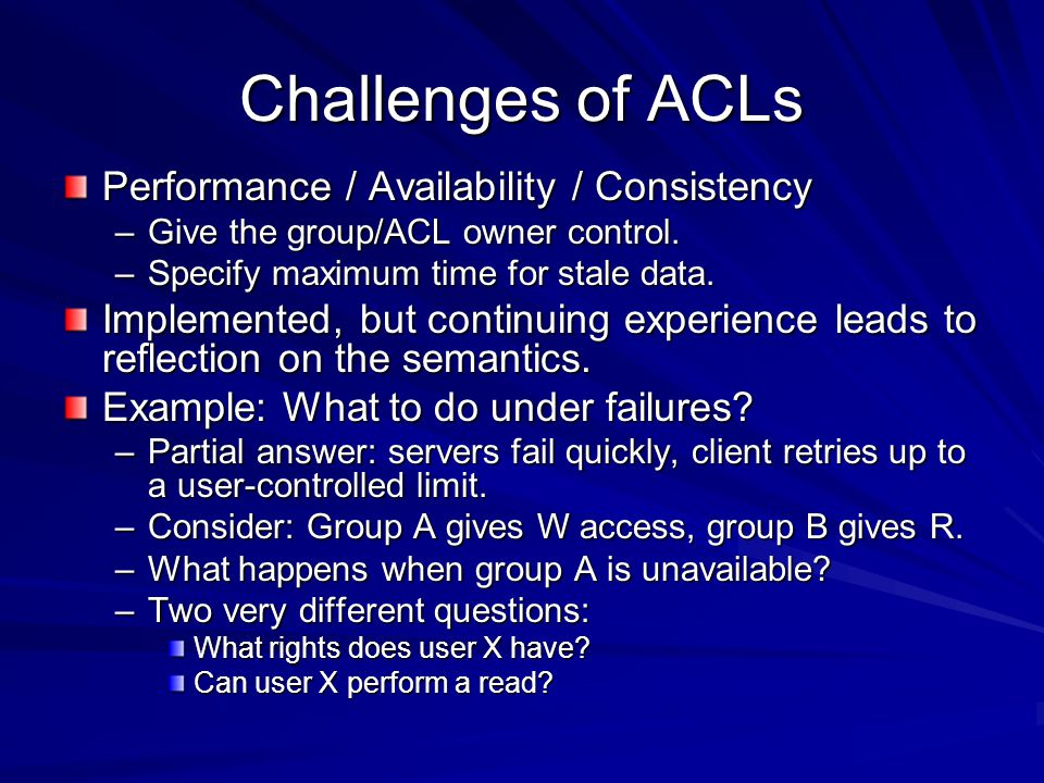 Challenges of ACLs Performance / Availability / Consistency –Give the group/ACL owner control.