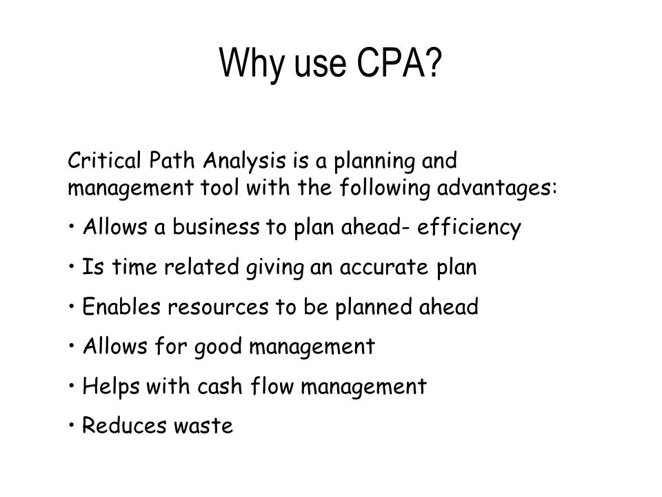 Why use CPA? Critical Path Analysis is a planning and management tool with the following advantages: Allows a business to plan ahead- efficiency Is ti