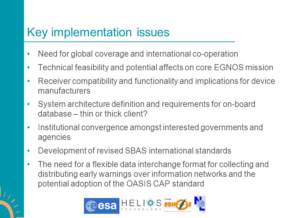 Key implementation issues Need for global coverage and international co-operation Technical feasibility and potential affects on core EGNOS mission Receiver compatibility and functionality and implications for device manufacturers System architecture definition and requirements for on-board database – thin or thick client.