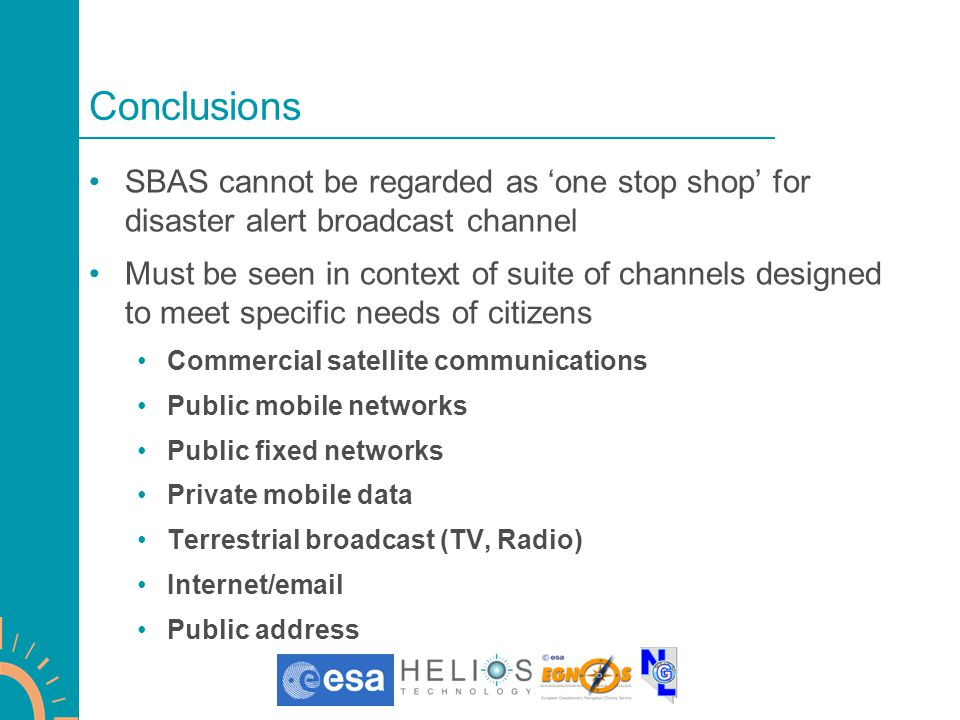 Conclusions SBAS cannot be regarded as 'one stop shop' for disaster alert broadcast channel Must be seen in context of suite of channels designed to meet specific needs of citizens Commercial satellite communications Public mobile networks Public fixed networks Private mobile data Terrestrial broadcast (TV, Radio) Internet/email Public address