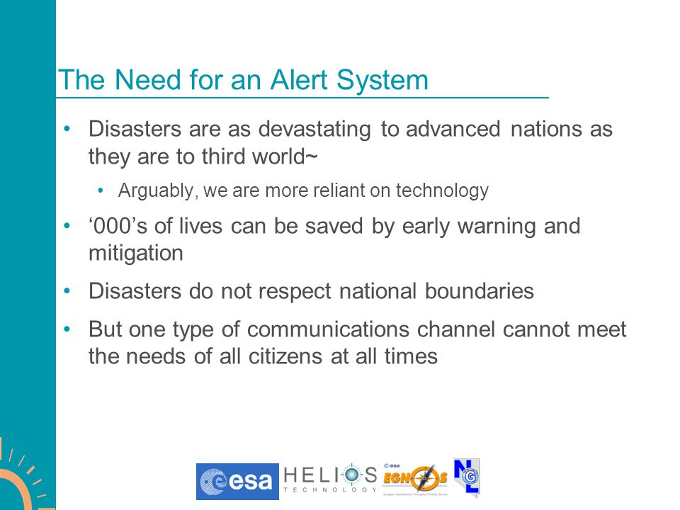 The Need for an Alert System Disasters are as devastating to advanced nations as they are to third world~ Arguably, we are more reliant on technology '000's of lives can be saved by early warning and mitigation Disasters do not respect national boundaries But one type of communications channel cannot meet the needs of all citizens at all times