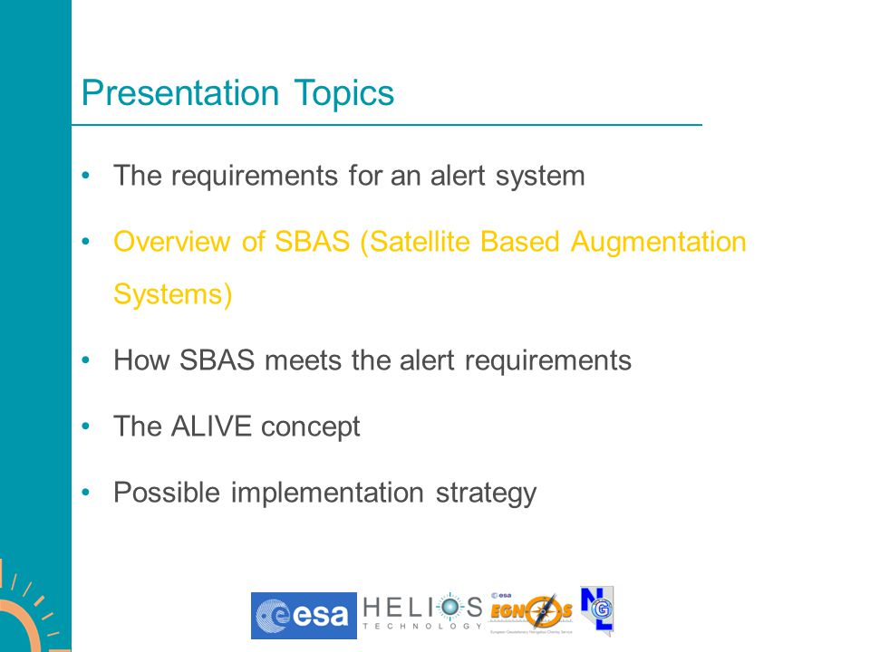 The requirements for an alert system Overview of SBAS (Satellite Based Augmentation Systems) How SBAS meets the alert requirements The ALIVE concept Possible Implementation Strategy Presentation Topics