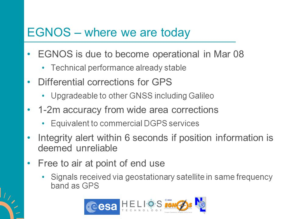 EGNOS – where we are today EGNOS is due to become operational in Mar 08 Technical performance already stable Differential corrections for GPS Upgradeable to other GNSS including Galileo 1-2m accuracy from wide area corrections Equivalent to commercial DGPS services Integrity alert within 6 seconds if position information is deemed unreliable Free to air at point of end use Signals received via geostationary satellite in same frequency band as GPS