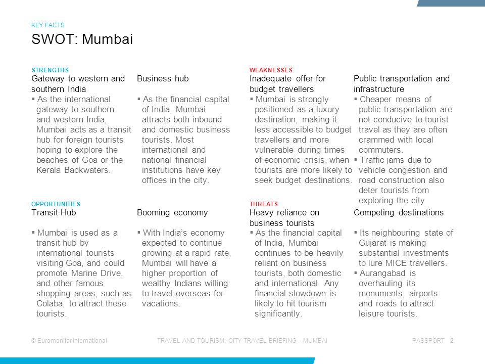 © Euromonitor InternationalPASSPORT 2TRAVEL AND TOURISM: CITY TRAVEL BRIEFING - MUMBAI STRENGTHS OPPORTUNITIES WEAKNESSES THREATS  As the financial capital of India, Mumbai attracts both inbound and domestic business tourists.