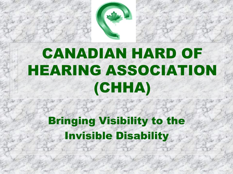 CANADIAN HARD OF HEARING ASSOCIATION (CHHA) Bringing Visibility to the Invisible Disability