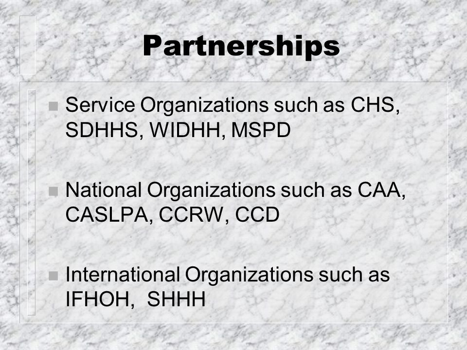 Partnerships n Service Organizations such as CHS, SDHHS, WIDHH, MSPD n National Organizations such as CAA, CASLPA, CCRW, CCD n International Organizations such as IFHOH, SHHH