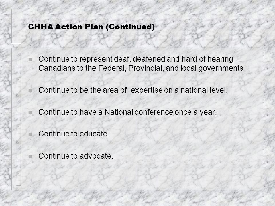CHHA Action Plan (Continued) n Continue to represent deaf, deafened and hard of hearing Canadians to the Federal, Provincial, and local governments n Continue to be the area of expertise on a national level.