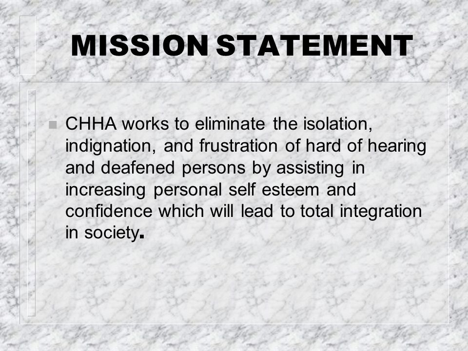 MISSION STATEMENT CHHA works to eliminate the isolation, indignation, and frustration of hard of hearing and deafened persons by assisting in increasing personal self esteem and confidence which will lead to total integration in society.