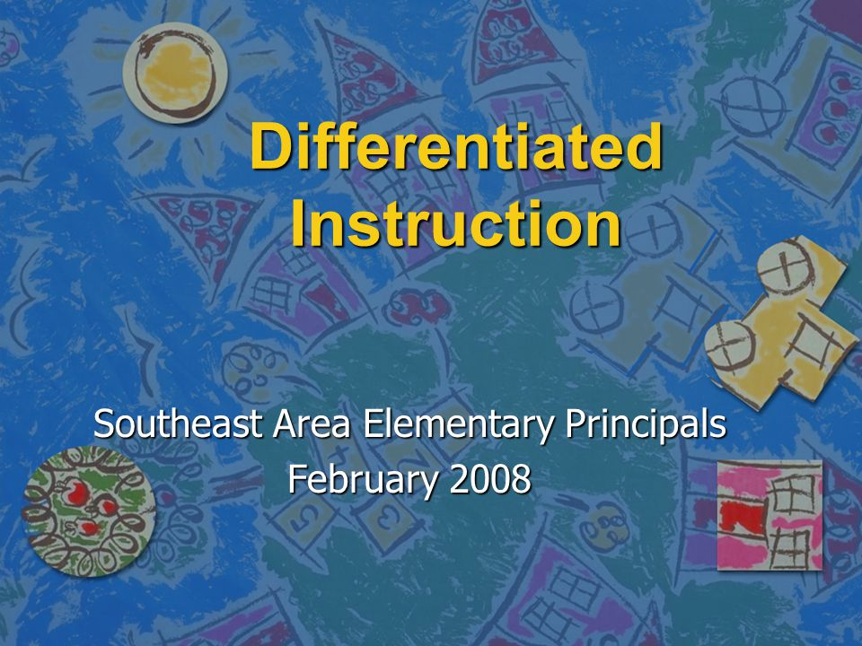 Differentiated Instruction Southeast Area Elementary Principals February 2008
