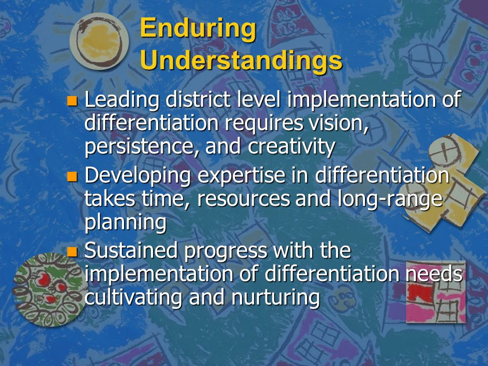 Enduring Understandings n Leading district level implementation of differentiation requires vision, persistence, and creativity n Developing expertise
