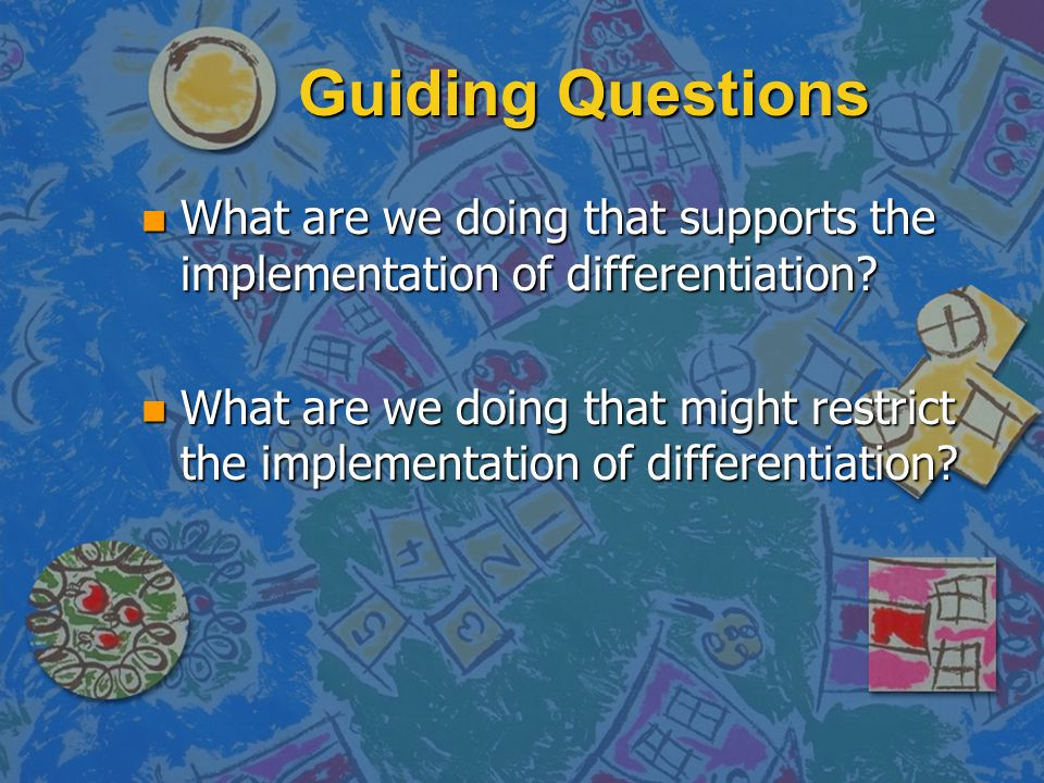 Guiding Questions n What are we doing that supports the implementation of differentiation.