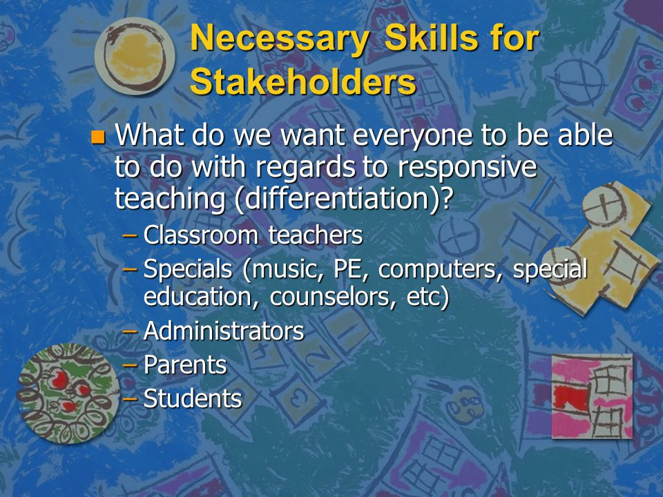 Necessary Skills for Stakeholders n What do we want everyone to be able to do with regards to responsive teaching (differentiation)? –Classroom teache