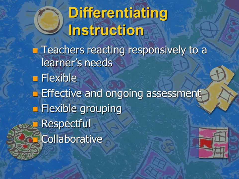Differentiating Instruction n Teachers reacting responsively to a learner's needs n Flexible n Effective and ongoing assessment n Flexible grouping n Respectful n Collaborative