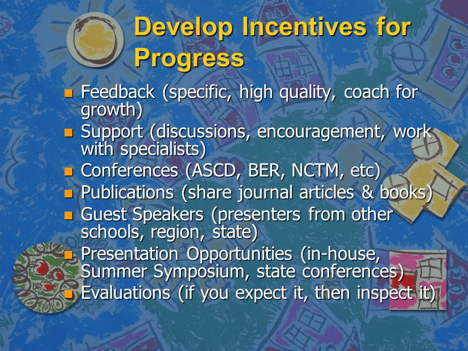 Develop Incentives for Progress n Feedback (specific, high quality, coach for growth) n Support (discussions, encouragement, work with specialists) n