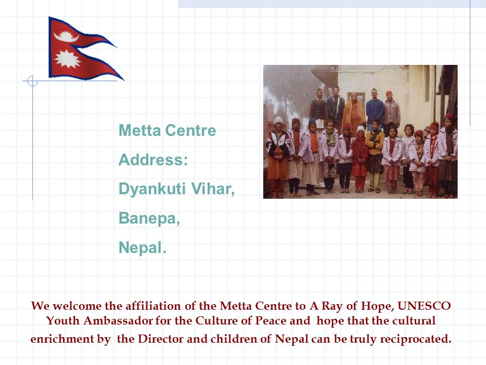 We welcome the affiliation of the Metta Centre to A Ray of Hope, UNESCO Youth Ambassador for the Culture of Peace and hope that the cultural enrichment by the Director and children of Nepal can be truly reciprocated.