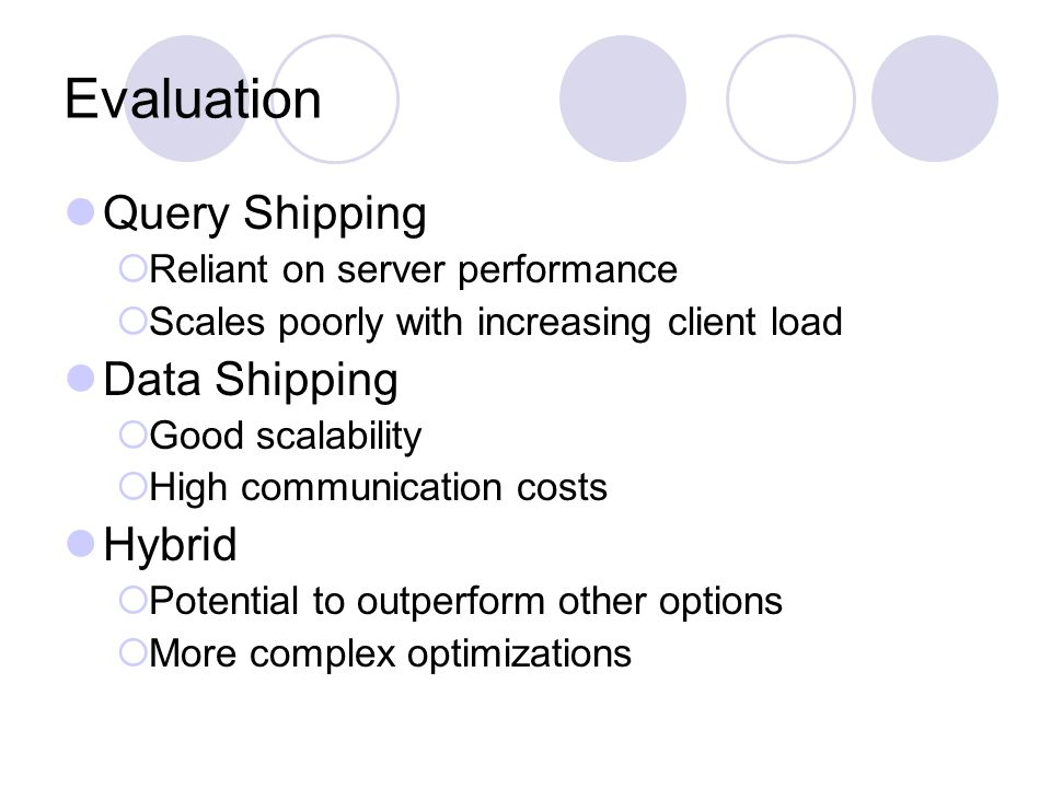 Evaluation Query Shipping  Reliant on server performance  Scales poorly with increasing client load Data Shipping  Good scalability  High communication costs Hybrid  Potential to outperform other options  More complex optimizations