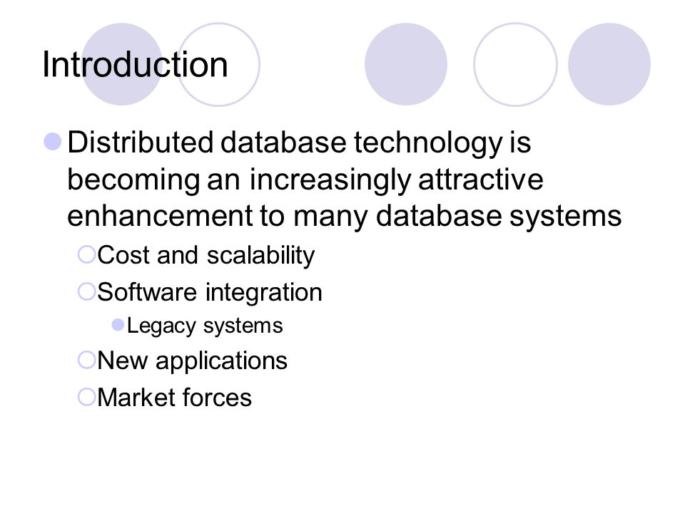 Introduction Distributed database technology is becoming an increasingly attractive enhancement to many database systems  Cost and scalability  Software integration Legacy systems  New applications  Market forces