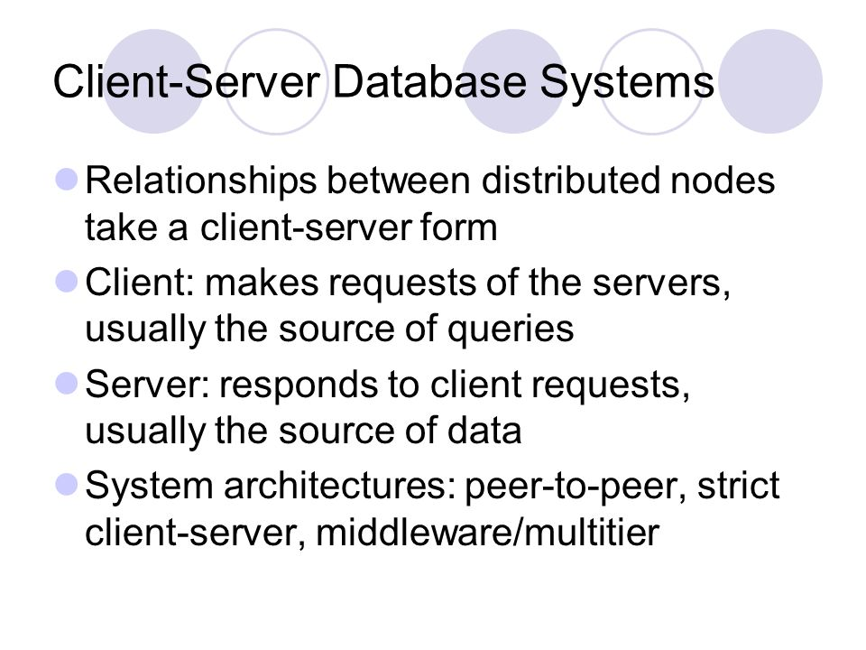 Client-Server Database Systems Relationships between distributed nodes take a client-server form Client: makes requests of the servers, usually the source of queries Server: responds to client requests, usually the source of data System architectures: peer-to-peer, strict client-server, middleware/multitier