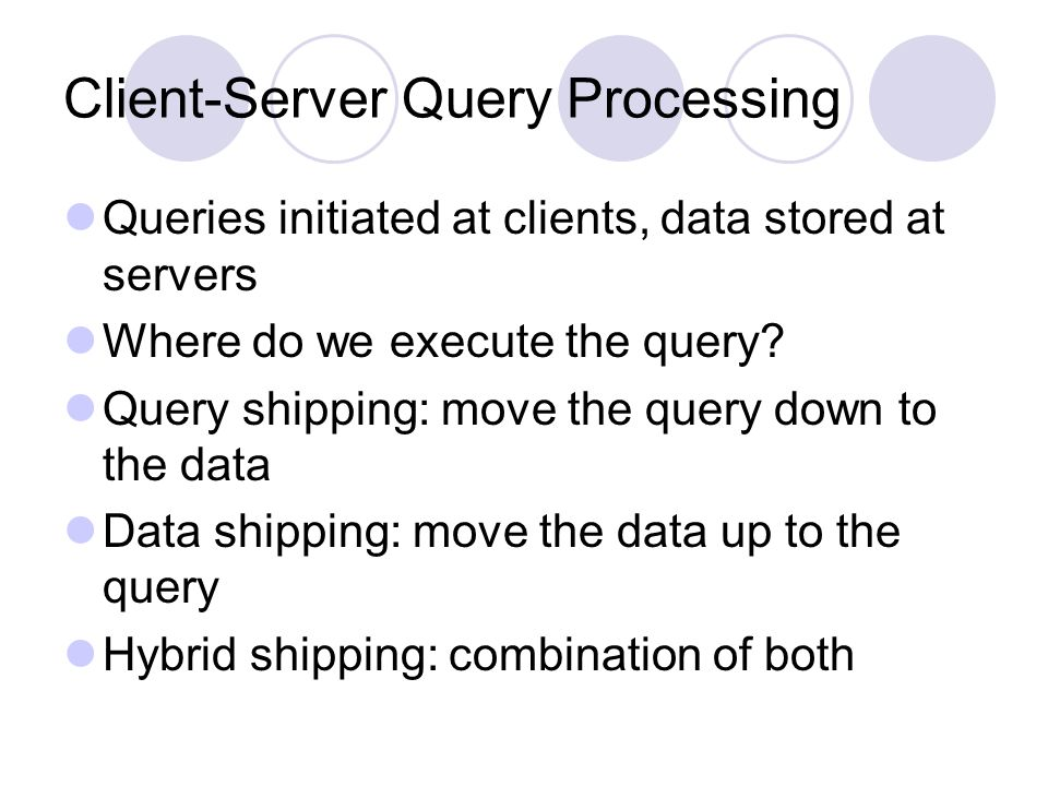 Client-Server Query Processing Queries initiated at clients, data stored at servers Where do we execute the query.