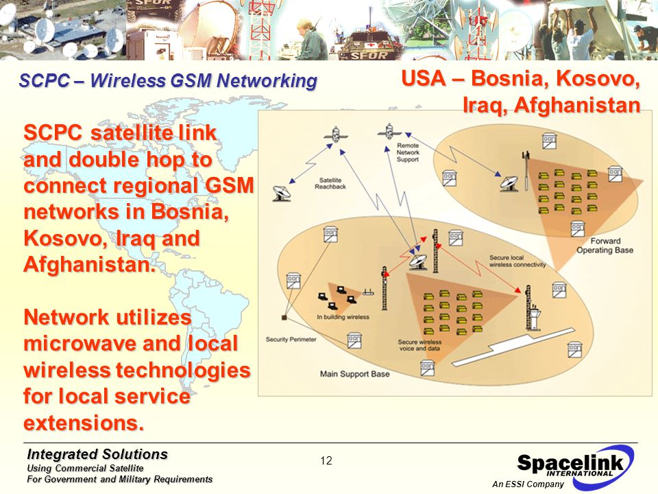Integrated Solutions Using Commercial Satellite For Government and Military Requirements 12 SCPC – Wireless GSM Networking An ESSI Company SCPC satellite link and double hop to connect regional GSM networks in Bosnia, Kosovo, Iraq and Afghanistan.